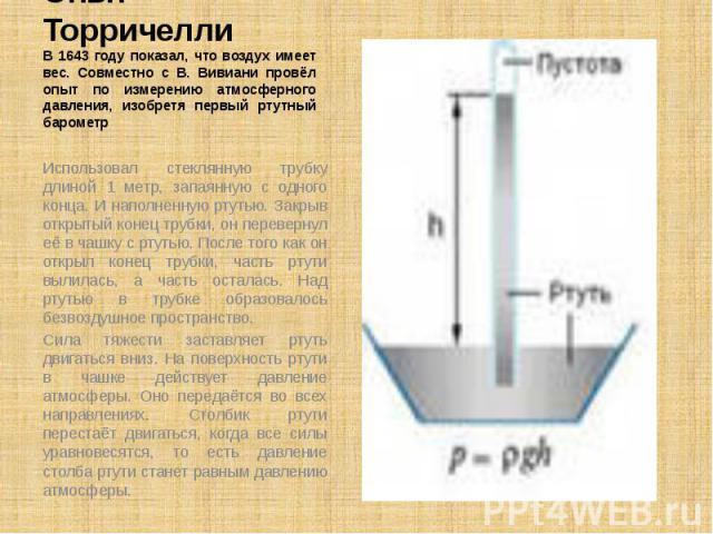 Опыт Торричелли В 1643 году показал, что воздух имеет вес. Совместно с В. Вивиани провёл опыт по измерению атмосферного давления, изобретя первый ртутный барометр Использовал стеклянную трубку длиной 1 метр, запаянную с одного конца. И наполненную р…