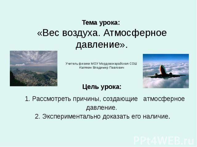 Тема урока: «Вес воздуха. Атмосферное давление». Учитель физики МОУ Мордовокарайская СОШ Калякин Владимир Павлович Цель урока: 1. Рассмотреть причины, создающие атмосферное давление. 2. Экспериментально доказать его наличие.