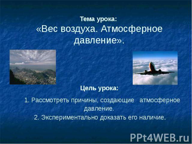 Тема урока: «Вес воздуха. Атмосферное давление». Цель урока: 1. Рассмотреть причины, создающие атмосферное давление. 2. Экспериментально доказать его наличие.