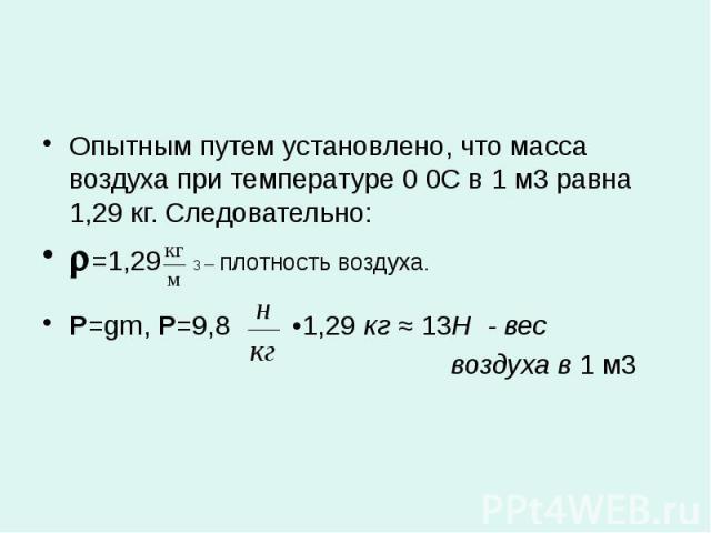 Опытным путем установлено, что масса воздуха при температуре 0 0С в 1 м3 равна 1,29 кг. Следовательно: Опытным путем установлено, что масса воздуха при температуре 0 0С в 1 м3 равна 1,29 кг. Следовательно: =1,29 3 – плотность воздуха. P=gm, Р=9,8 •1…