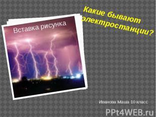 Какие бывают электростанции? Иванова Маша 10 класс