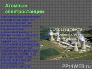 Атомные электростанции Такие электростанции действуют по такому же принципу, что