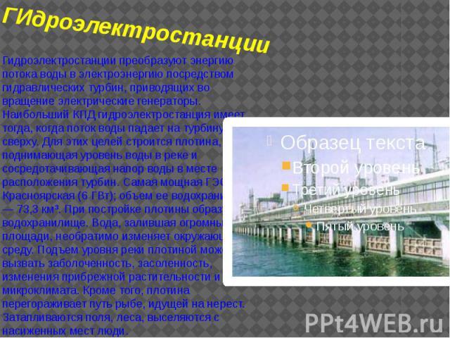 ГИдроэлектростанции Гидроэлектростанции преобразуют энергию потока воды в электроэнергию посредством гидравлических турбин, приводящих во вращение электрические генераторы. Наибольший КПД гидроэлектростанция имеет тогда, когда поток воды падает на т…