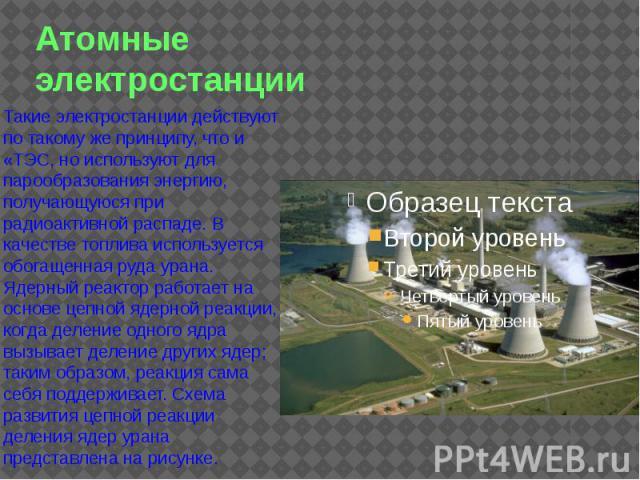 Атомные электростанции Такие электростанции действуют по такому же принципу, что и «ТЭС, но используют для парообразования энергию, получающуюся при радиоактивной распаде. В качестве топлива используется обогащенная руда урана. Ядерный реактор работ…