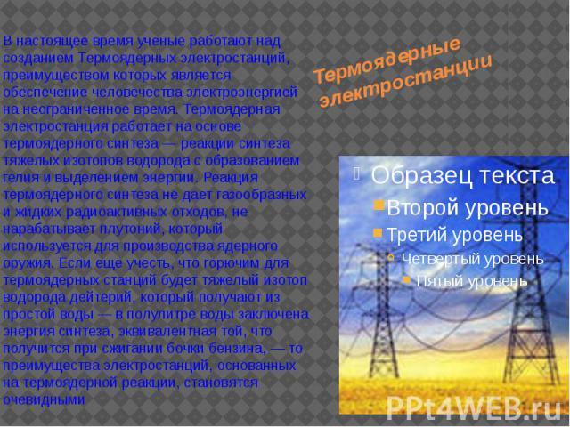 Термоядерные электростанции В настоящее время ученые работают над созданием Термоядерных электростанций, преимуществом которых является обеспечение человечества электроэнергией на неограниченное время. Термоядерная электростанция работает на основе …