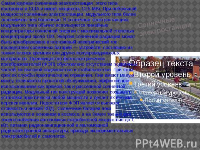 Солнечные электростанции Самая крупная солнечная электростанция этого типа построена в США и имеет мощность 12,5 МВт. При небольшой мощности солнечные электростанции модульного типа более экономичны чем башенные. В солнечных электростанциях модульно…