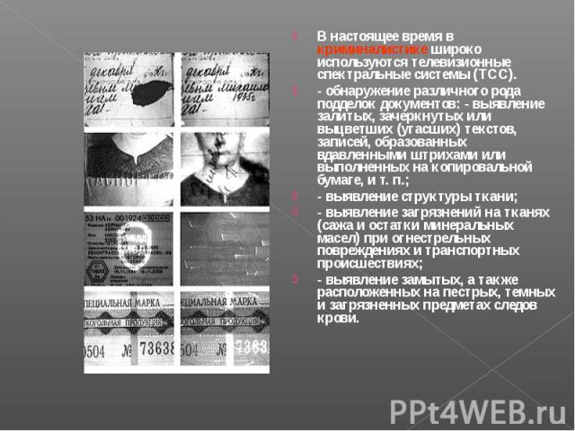 В настоящее время в криминалистике широко используются телевизионные спектральные системы (ТСС). В настоящее время в криминалистике широко используются телевизионные спектральные системы (ТСС). - обнаружение различного рода подделок документов: - вы…