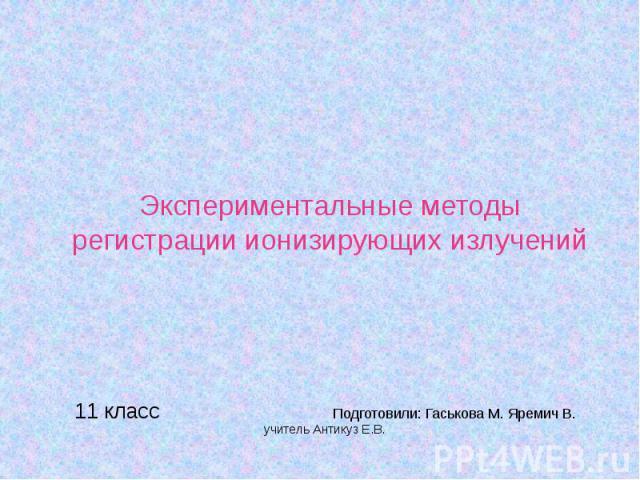 Экспериментальные методы регистрации ионизирующих излучений 11 класс Подготовили: Гаськова М. Яремич В. учитель Антикуз Е.В.