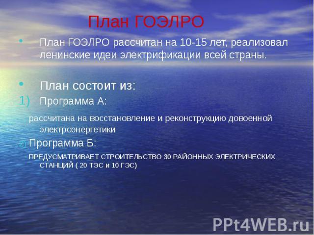 План ГОЭЛРО План ГОЭЛРО рассчитан на 10-15 лет, реализовал ленинские идеи электрификации всей страны. План состоит из: Программа А: рассчитана на восстановление и реконструкцию довоенной электроэнергетики 2) Программа Б: ПРЕДУСМАТРИВАЕТ СТРОИТЕЛЬСТВ…