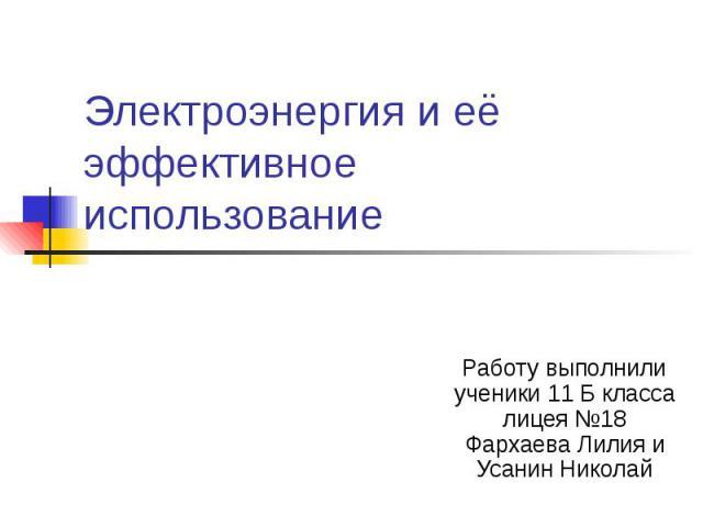Электроэнергия и её эффективное использование Работу выполнили ученики 11 Б класса лицея №18 Фархаева Лилия и Усанин Николай