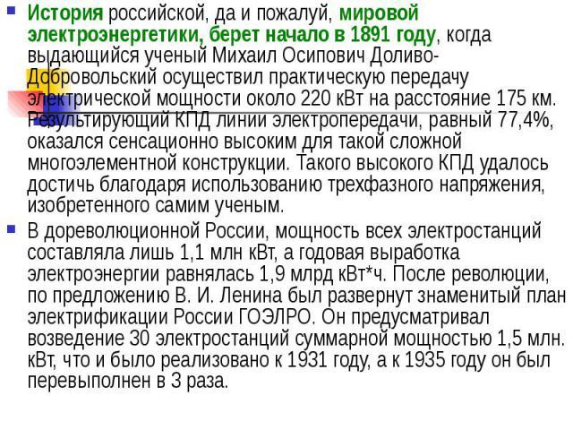 История российской, да и пожалуй, мировой электроэнергетики, берет начало в 1891 году, когда выдающийся ученый Михаил Осипович Доливо-Добровольский осуществил практическую передачу электрической мощности около 220 кВт на расстояние 175 км. Результир…