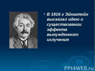 В 1916 г Эйнштейн высказал идею о существовании эффекта вынужденного излучения В