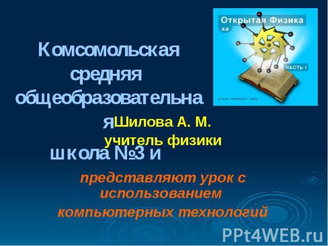 Комсомольская средняя общеобразовательная школа №3 и Шилова А. М. учитель физики представляют урок с использованием компьютерных технологий