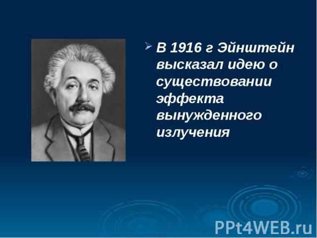 В 1916 г Эйнштейн высказал идею о существовании эффекта вынужденного излучения В 1916 г Эйнштейн высказал идею о существовании эффекта вынужденного излучения