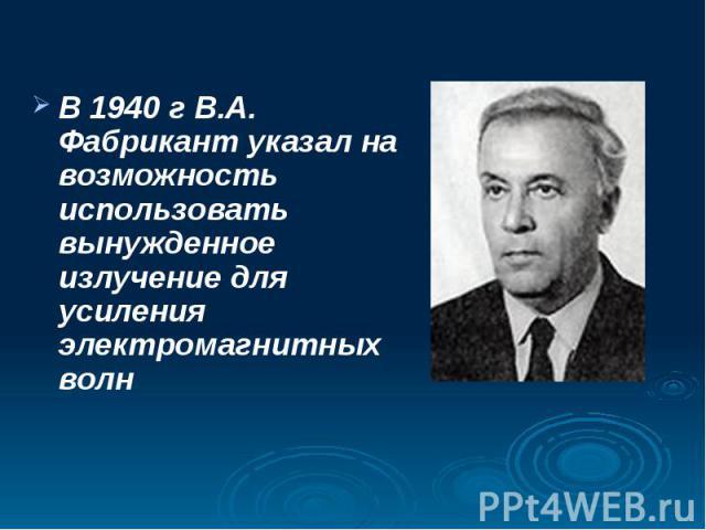 В 1940 г В.А. Фабрикант указал на возможность использовать вынужденное излучение для усиления электромагнитных волн В 1940 г В.А. Фабрикант указал на возможность использовать вынужденное излучение для усиления электромагнитных волн