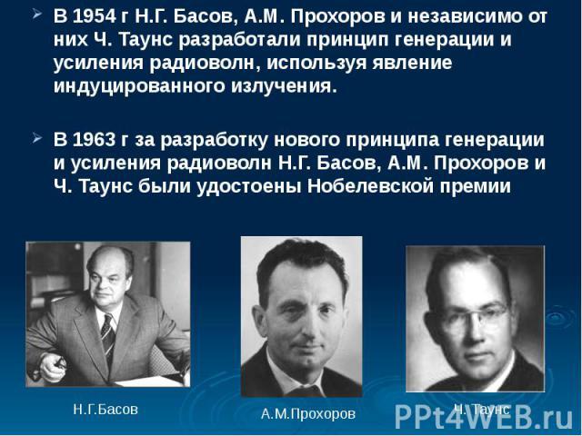 В 1954 г Н.Г. Басов, А.М. Прохоров и независимо от них Ч. Таунс разработали принцип генерации и усиления радиоволн, используя явление индуцированного излучения. В 1954 г Н.Г. Басов, А.М. Прохоров и независимо от них Ч. Таунс разработали принцип гене…