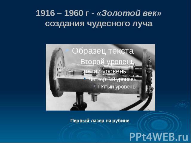 1916 – 1960 г - «Золотой век» создания чудесного луча