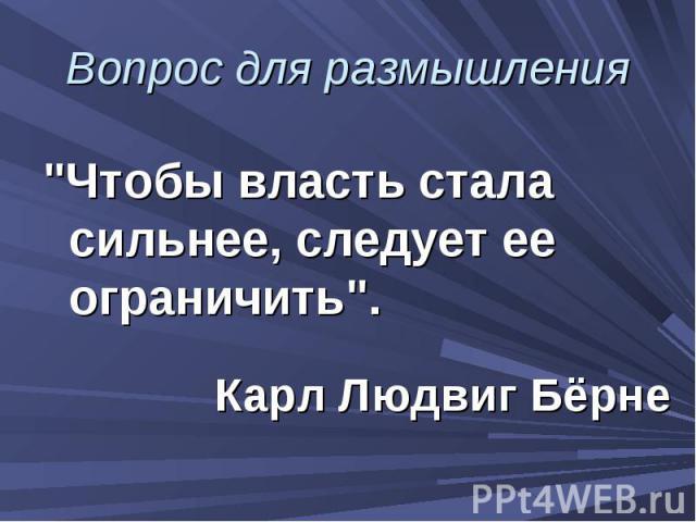 """Вопрос для размышления """"Чтобы власть стала сильнее, следует ее ограничить"""". Карл Людвиг Бёрне"""