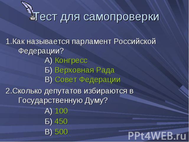 Тест для самопроверки 1.Как называется парламент Российской Федерации? А) Конгресс Б) Верховная Рада В) Совет Федерации 2.Сколько депутатов избираются в Государственную Думу? А) 100 Б) 450 В) 500