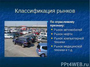 Классификация рынков По отраслевому признаку: Рынок автомобилей Рынок нефти Рыно