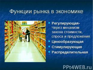 Функции рынка в экономике Регулирующая- Через механизм закона стоимости, спроса
