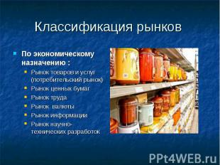 Классификация рынков По экономическому назначению : Рынок товаров и услуг (потре