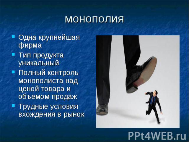 монополия Одна крупнейшая фирма Тип продукта уникальный Полный контроль монополиста над ценой товара и объемом продаж Трудные условия вхождения в рынок