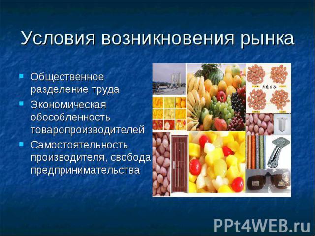 Условия возникновения рынка Общественное разделение труда Экономическая обособленность товаропроизводителей Самостоятельность производителя, свобода предпринимательства