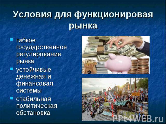 Условия для функционировая рынка гибкое государственное регулирование рынка устойчивые денежная и финансовая системы стабильная политическая обстановка