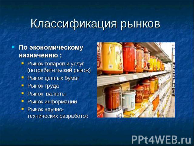 Классификация рынков По экономическому назначению : Рынок товаров и услуг (потребительский рынок) Рынок ценных бумаг Рынок труда Рынок валюты Рынок информации Рынок научно-технических разработок