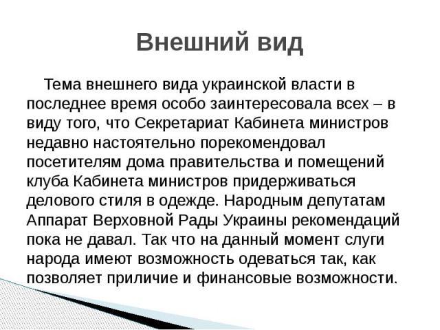 Внешний вид Тема внешнего вида украинской власти в последнее время особо заинтересовала всех – в виду того, что Секретариат Кабинета министров недавно настоятельно порекомендовал посетителям дома правительства и помещений клуба Кабинета министров пр…