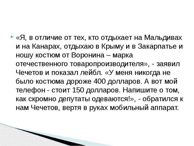 «Я, в отличие от тех, кто отдыхает на Мальдивах и на Канарах, отдыхаю в Крыму и в Закарпатье и ношу костюм от Воронина – марка отечественного товаропроизводителя», - заявил Чечетов и показал лейбл. «У меня никогда не было костюма дороже 400 долларов…