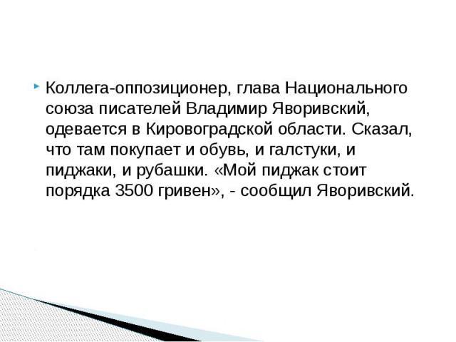 Коллега-оппозиционер, глава Национального союза писателей Владимир Яворивский, одевается в Кировоградской области. Сказал, что там покупает и обувь, и галстуки, и пиджаки, и рубашки. «Мой пиджак стоит порядка 3500 гривен», - сообщил Яворивский. Колл…
