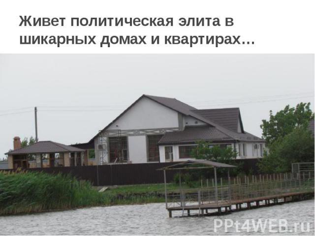 Живет политическая элита в шикарных домах и квартирах…
