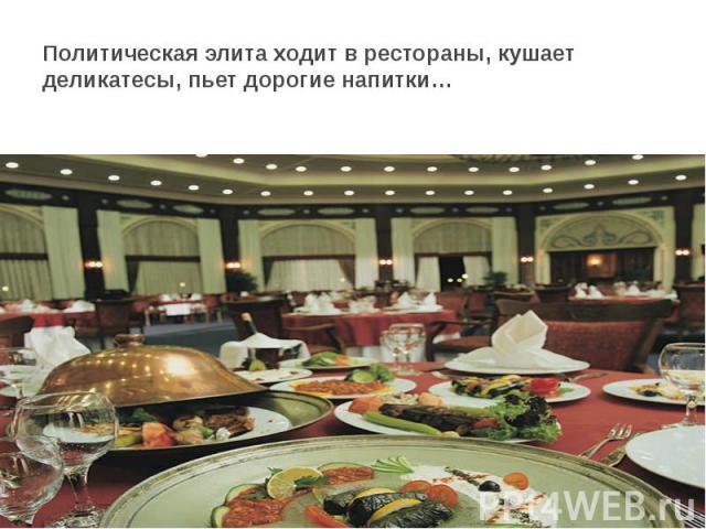 Политическая элита ходит в рестораны, кушает деликатесы, пьет дорогие напитки…