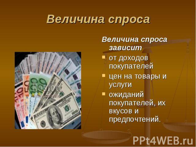 Величина спроса зависит Величина спроса зависит от доходов покупателей цен на товары и услуги ожиданий покупателей, их вкусов и предпочтений.