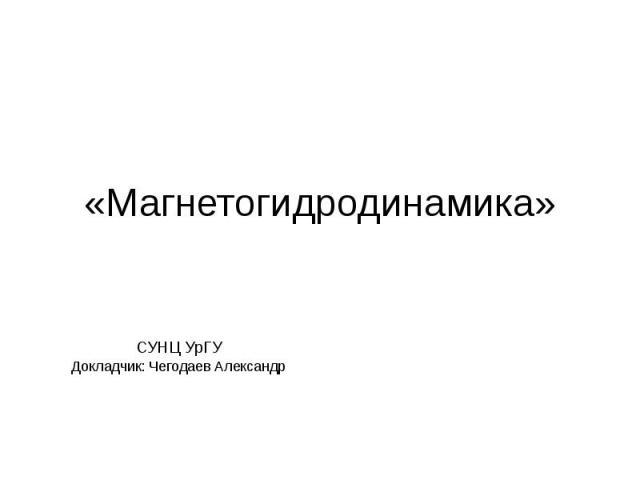 «Магнетогидродинамика» СУНЦ УрГУ Докладчик: Чегодаев Александр