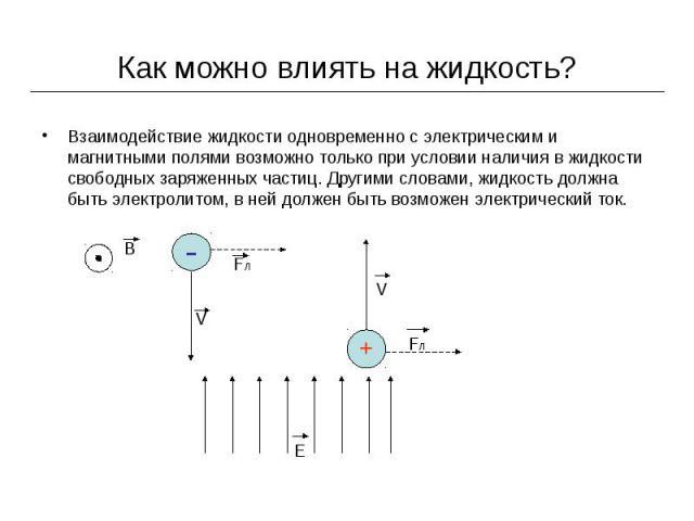 Как можно влиять на жидкость? Взаимодействие жидкости одновременно с электрическим и магнитными полями возможно только при условии наличия в жидкости свободных заряженных частиц. Другими словами, жидкость должна быть электролитом, в ней должен быть …