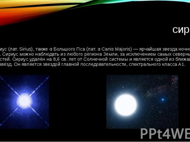 сириус Си риус (лат. Sirius), также α Большого Пса (лат. α Canis Majoris) — ярчайшая звезда ночного неба. Сириус можно наблюдать из любого региона Земли, за исключением самых северных её областей. Сириус удалён на 8,6 св. лет от Солнечной системы и …