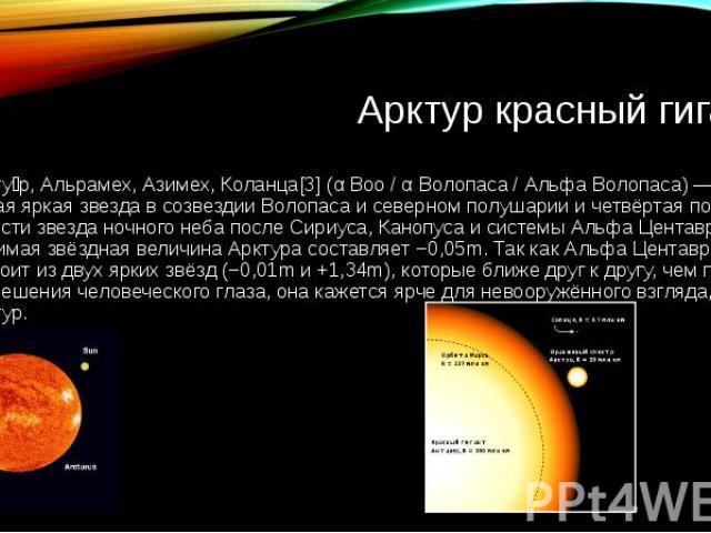 Арктур красный гигант Аркту р, Альрамех, Азимех, Коланца[3] (α Boo / α Волопаса / Альфа Волопаса) — самая яркая звезда в созвездии Волопаса и северном полушарии и четвёртая по яркости звезда ночного неба после Сириуса, Канопуса и системы Альфа Цента…