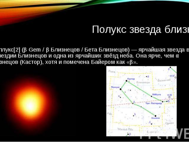 Полукс звезда близнец По ллукс[2] (β Gem / β Близнецов / Бета Близнецов) — ярчайшая звезда в созвездии Близнецов и одна из ярчайших звёзд неба. Она ярче, чем α Близнецов (Кастор), хотя и помечена Байером как «β».