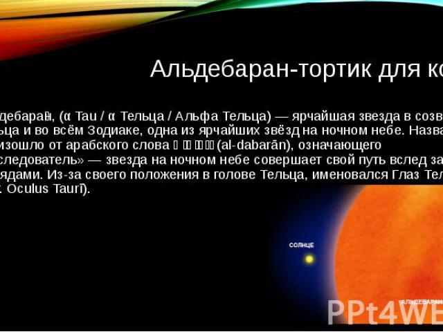 Альдебаран-тортик для коли Альдебара н, (α Tau / α Тельца / Альфа Тельца) — ярчайшая звезда в созвездии Тельца и во всём Зодиаке, одна из ярчайших звёзд на ночном небе. Название произошло от арабского слова الدبران (al-dabarān), означающего «последо…