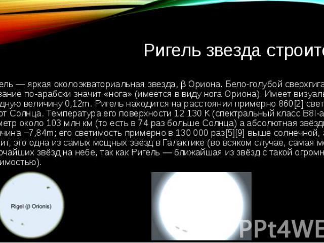 Ригель звезда строитель Ри гель — яркая околоэкваториальная звезда, β Ориона. Бело-голубой сверхгигант. Название по-арабски значит «нога» (имеется в виду нога Ориона). Имеет визуальную звёздную величину 0,12m. Ригель находится на расстоянии примерно…