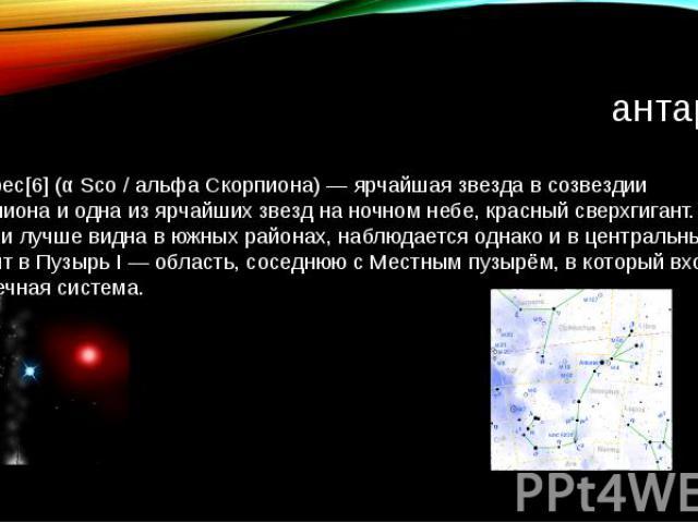 антарес Антáрес[6] (α Sco / альфа Скорпиона) — ярчайшая звезда в созвездии Скорпиона и одна из ярчайших звезд на ночном небе, красный сверхгигант. В России лучше видна в южных районах, наблюдается однако и в центральных. Входит в Пузырь I — область,…