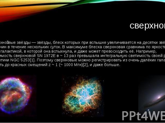 сверхновая Сверхно вые звёзды — звёзды, блеск которых при вспышке увеличивается на десятки звёздных величин в течение нескольких суток. В максимуме блеска сверхновая сравнима по яркости со всей галактикой, в которой она вспыхнула, и даже может прево…