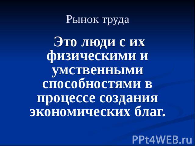 Рынок труда Это люди с их физическими и умственными способностями в процессе создания экономических благ.
