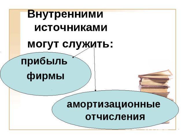 Внутренними источниками Внутренними источниками могут служить: