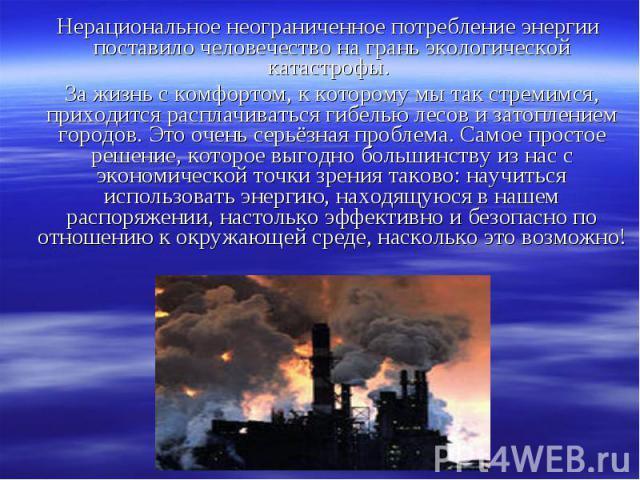 Нерациональное неограниченное потребление энергии поставило человечество на грань экологической катастрофы. Нерациональное неограниченное потребление энергии поставило человечество на грань экологической катастрофы. За жизнь с комфортом, к которому …