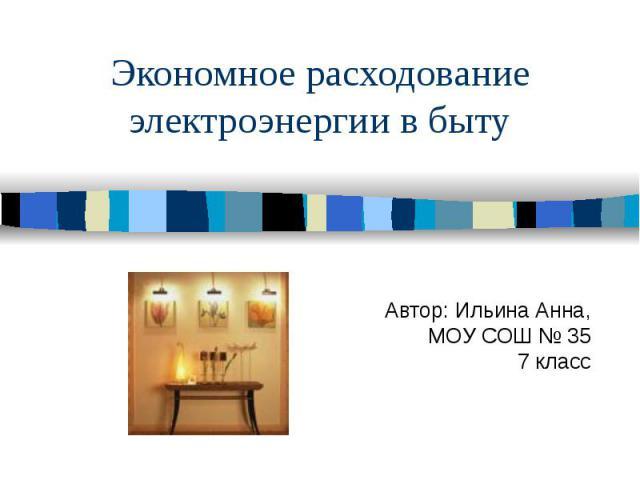 Экономное расходование электроэнергии в быту Автор: Ильина Анна, МОУ СОШ № 35 7 класс