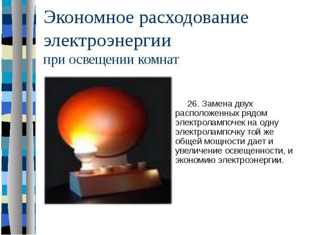 Экономное расходование электроэнергии при освещении комнат 26. Замена двух расположенных рядом электролампочек на одну электролампочку той же общей мощности дает и увеличение освещенности, и экономию электроэнергии.